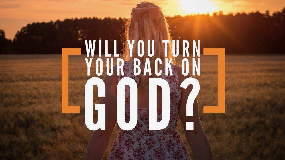 Will You Turn Your Back On God?